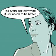"""The future isn't terrifying. It just needs to be better"" says Paola Antonelli"